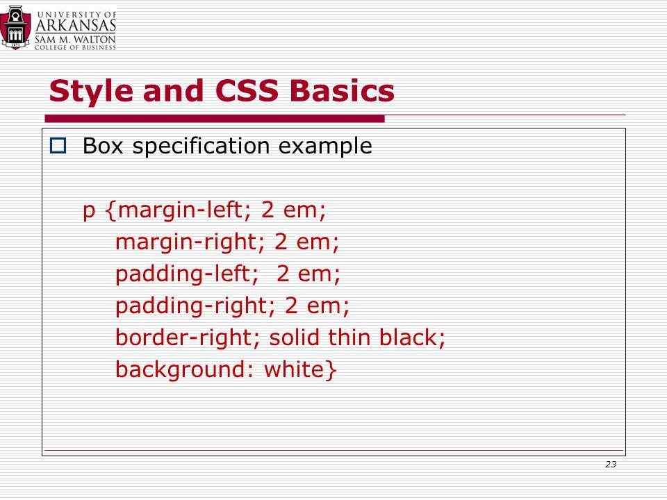 Style and CSS Basics  Box specification example p {margin-left; 2 em; margin-right; 2 em; padding-left; 2 em; padding-right; 2 em; border-right; solid thin black; background: white} 23