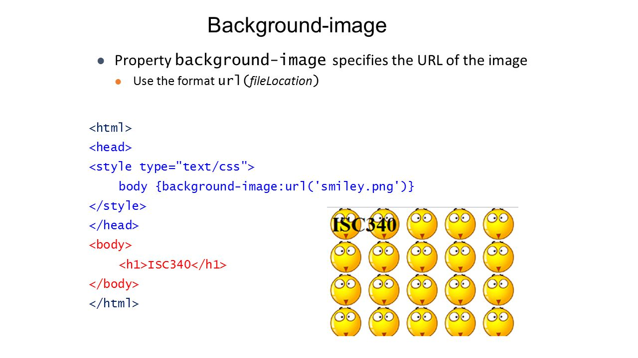 Background-image body {background-image:url( smiley.png )} ISC340 Property background-image specifies the URL of the image Use the format url( fileLocation )
