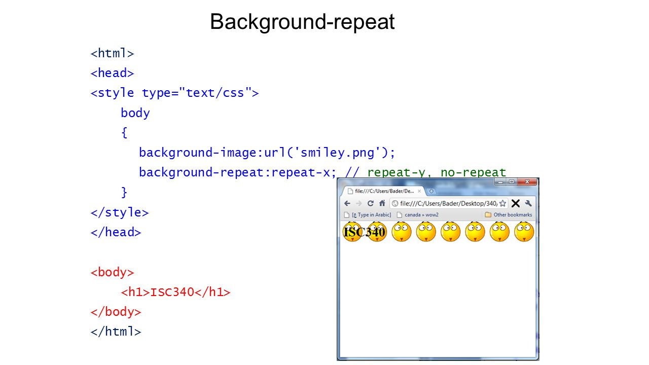 Background-repeat body { background-image:url( smiley.png ); background-repeat:repeat-x; // repeat-y, no-repeat } ISC340