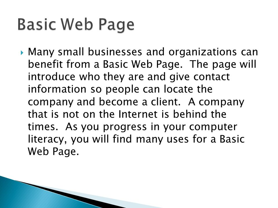  Many small businesses and organizations can benefit from a Basic Web Page. The page will introduce who they are and give contact information so peop