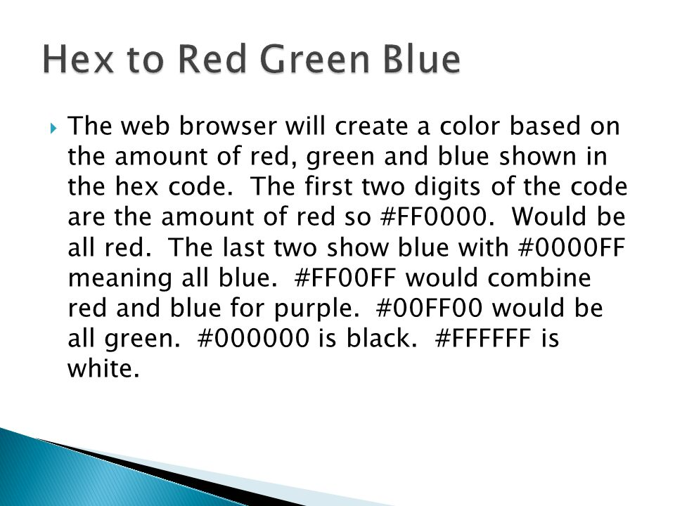  The web browser will create a color based on the amount of red, green and blue shown in the hex code. The first two digits of the code are the amoun