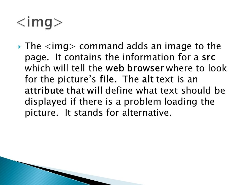  The command adds an image to the page. It contains the information for a src which will tell the web browser where to look for the picture's file. T