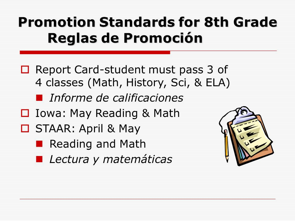 Promotion Standards for 8th Grade Reglas de Promoción  Report Card-student must pass 3 of 4 classes (Math, History, Sci, & ELA) Informe de calificaciones  Iowa: May Reading & Math  STAAR: April & May Reading and Math Lectura y matemáticas
