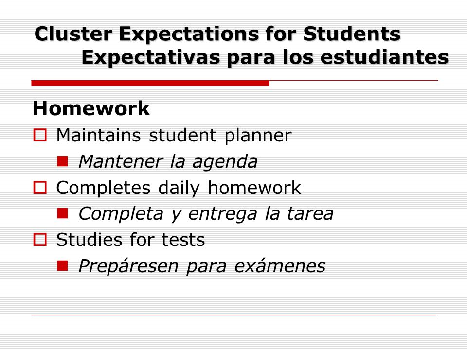 Cluster Expectations for Students Expectativas para los estudiantes Homework  Maintains student planner Mantener la agenda  Completes daily homework Completa y entrega la tarea  Studies for tests Prepáresen para exámenes