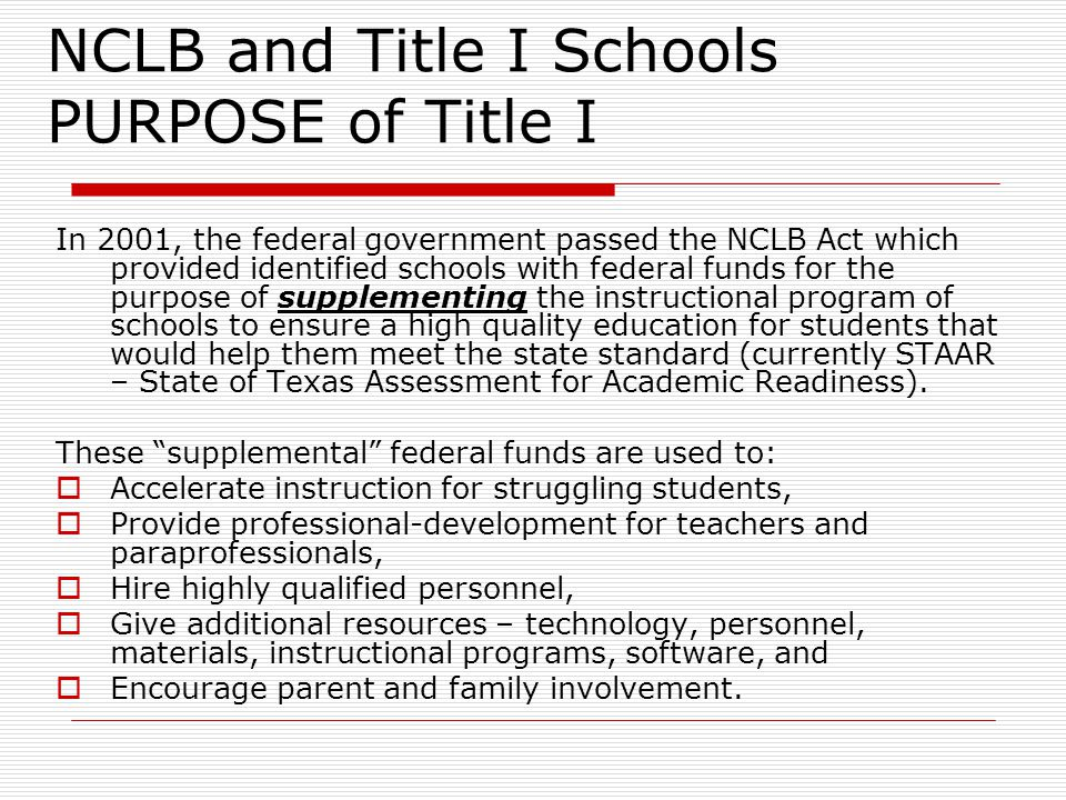 NCLB and Title I Schools PURPOSE of Title I In 2001, the federal government passed the NCLB Act which provided identified schools with federal funds for the purpose of supplementing the instructional program of schools to ensure a high quality education for students that would help them meet the state standard (currently STAAR – State of Texas Assessment for Academic Readiness).