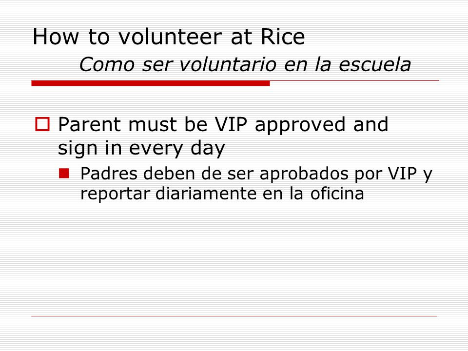 How to volunteer at Rice Como ser voluntario en la escuela  Parent must be VIP approved and sign in every day Padres deben de ser aprobados por VIP y reportar diariamente en la oficina