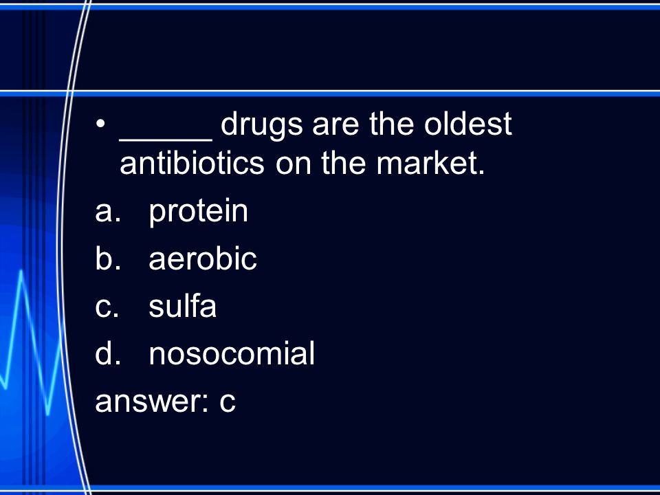 _____ drugs are the oldest antibiotics on the market. a.protein b.aerobic c.sulfa d.nosocomial answer: c