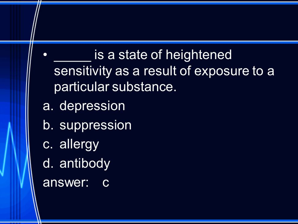 _____ is a state of heightened sensitivity as a result of exposure to a particular substance. a.depression b.suppression c.allergy d.antibody answer: