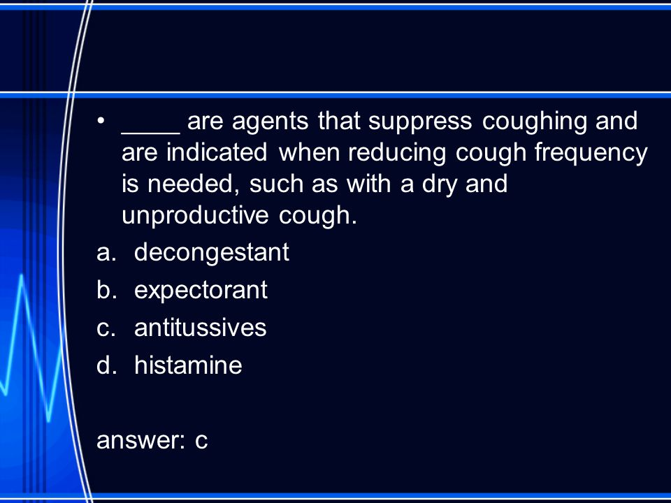 ____ are agents that suppress coughing and are indicated when reducing cough frequency is needed, such as with a dry and unproductive cough.