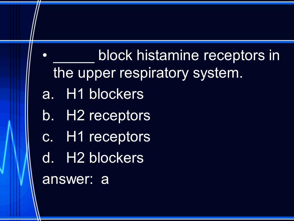 _____ block histamine receptors in the upper respiratory system.
