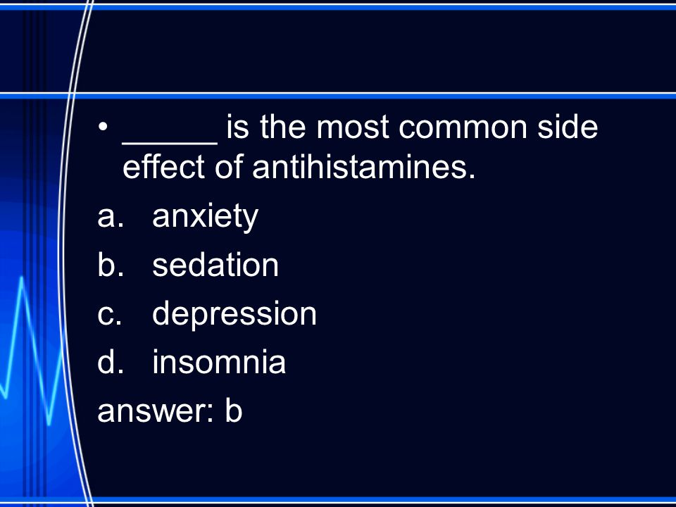 _____ is the most common side effect of antihistamines. a.anxiety b.sedation c.depression d.insomnia answer: b