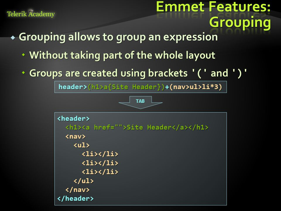  Grouping allows to group an expression  Without taking part of the whole layout  Groups are created using brackets ( and ) header>(h1>a{Site Header})+(nav>ul>li*3) <header> Site Header Site Header </header> TAB
