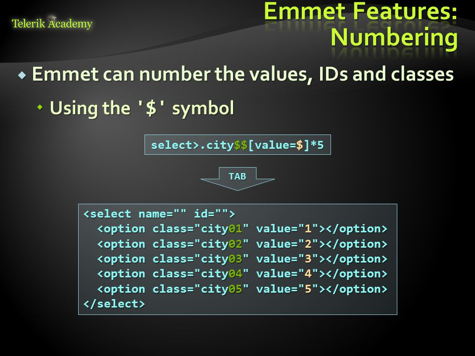  Emmet can number the values, IDs and classes  Using the $ symbol select>.city$$[value=$]*5 </select> TAB