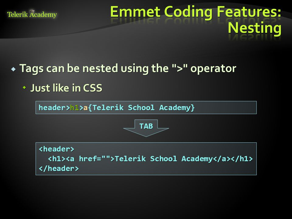  Tags can be nested using the > operator  Just like in CSS header>h1>a{Telerik School Academy} <header> Telerik School Аcademy Telerik School Аcademy </header> TAB