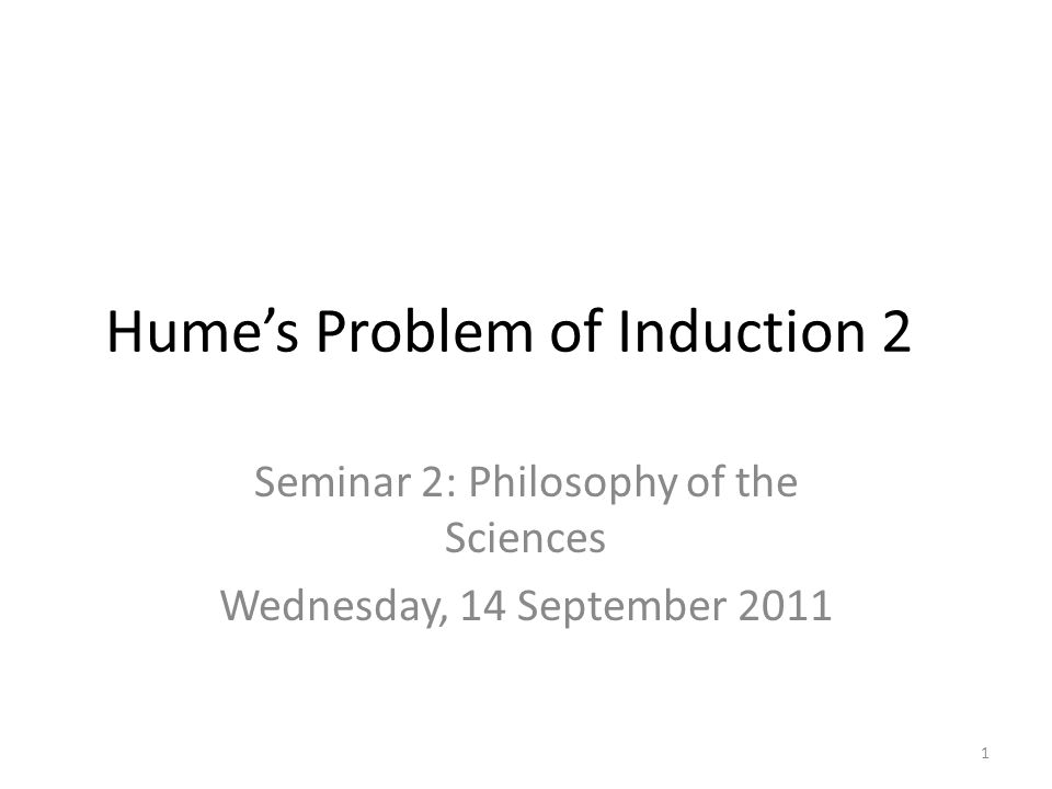 Hume's Problem of Induction 2 Seminar 2: Philosophy of the Sciences Wednesday, 14 September 2011 1