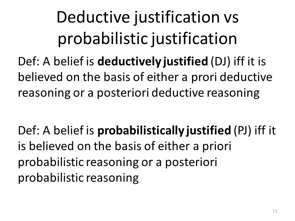 Deductive justification vs probabilistic justification Def: A belief is deductively justified (DJ) iff it is believed on the basis of either a prori deductive reasoning or a posteriori deductive reasoning Def: A belief is probabilistically justified (PJ) iff it is believed on the basis of either a priori probabilistic reasoning or a posteriori probabilistic reasoning 11
