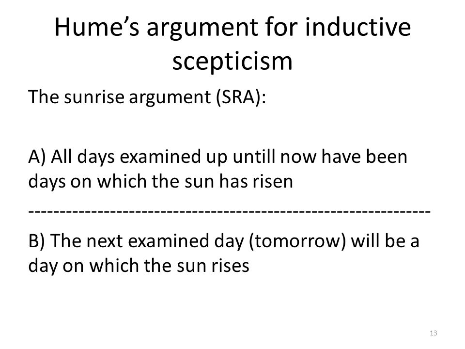 Hume's argument for inductive scepticism The sunrise argument (SRA): A) All days examined up untill now have been days on which the sun has risen ---------------------------------------------------------------- B) The next examined day (tomorrow) will be a day on which the sun rises 13