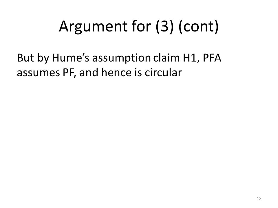 Argument for (3) (cont) But by Hume's assumption claim H1, PFA assumes PF, and hence is circular 18