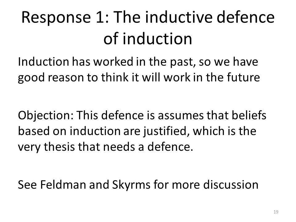 Response 1: The inductive defence of induction Induction has worked in the past, so we have good reason to think it will work in the future Objection: This defence is assumes that beliefs based on induction are justified, which is the very thesis that needs a defence.