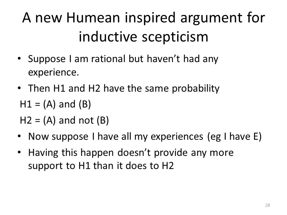 28 A new Humean inspired argument for inductive scepticism Suppose I am rational but haven't had any experience.