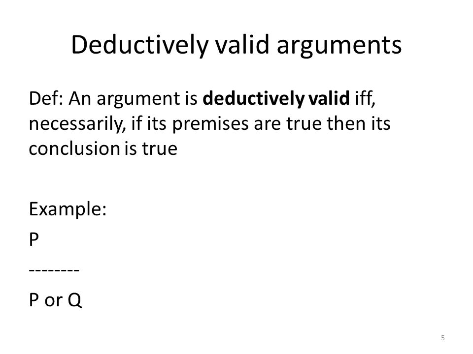 Deductively valid arguments Def: An argument is deductively valid iff, necessarily, if its premises are true then its conclusion is true Example: P -------- P or Q 5