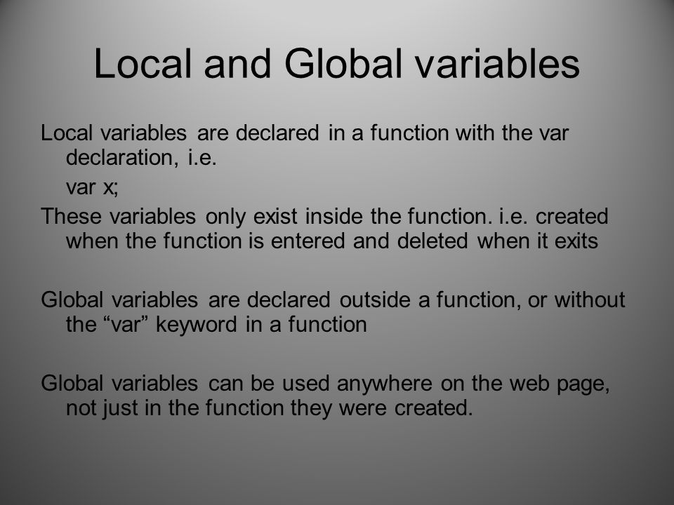 Local and Global variables Local variables are declared in a function with the var declaration, i.e. var x; These variables only exist inside the func