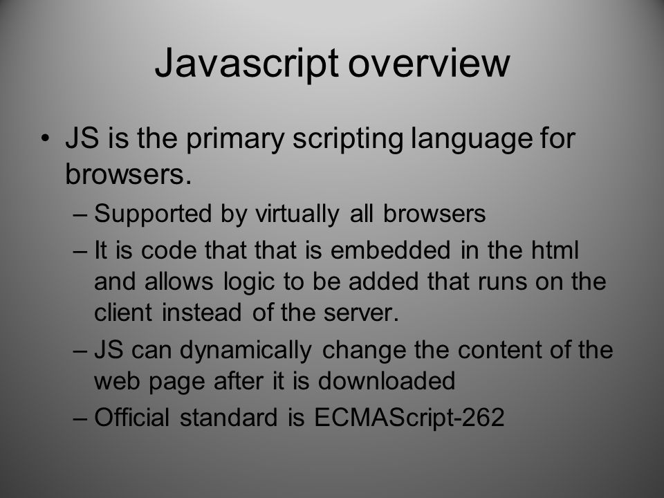 Javascript overview JS is the primary scripting language for browsers.