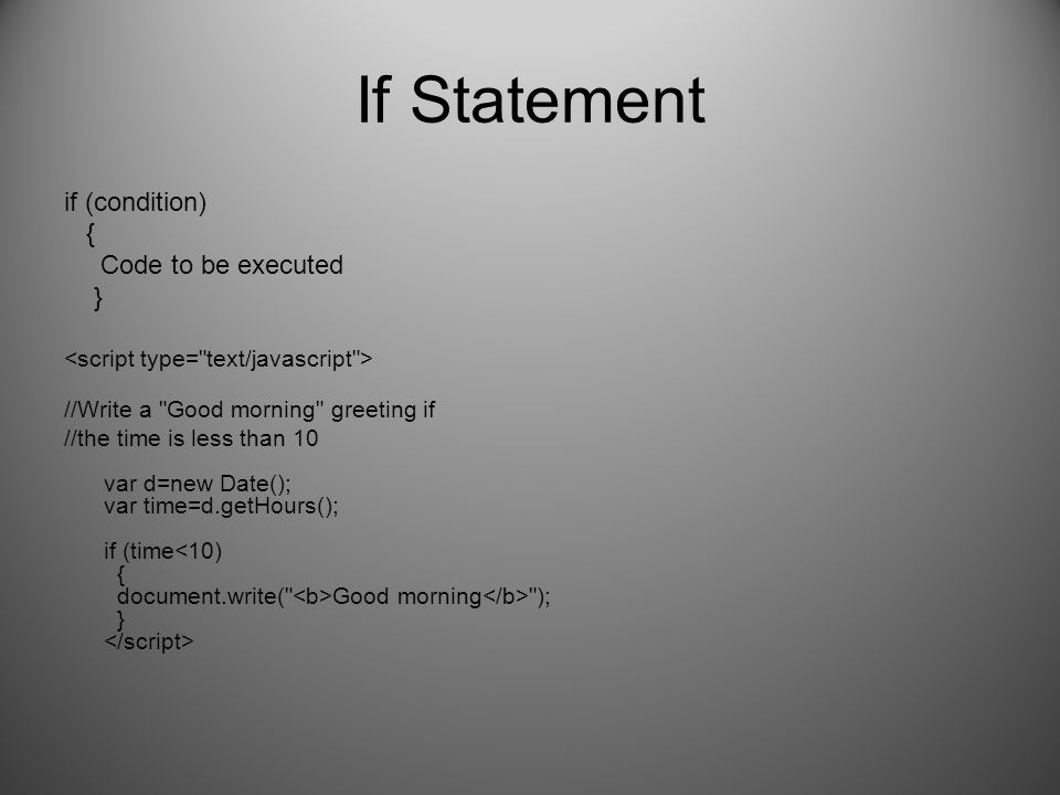 If Statement if (condition) { Code to be executed } //Write a Good morning greeting if //the time is less than 10 var d=new Date(); var time=d.getHours(); if (time Good morning ); }