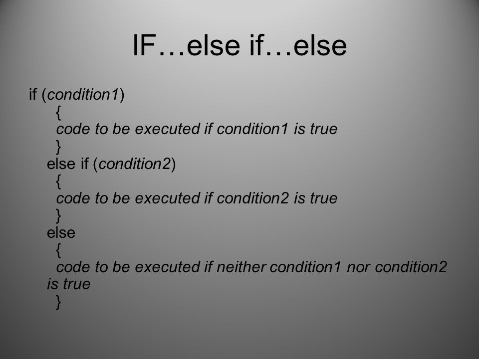 IF…else if…else if (condition1) { code to be executed if condition1 is true } else if (condition2) { code to be executed if condition2 is true } else { code to be executed if neither condition1 nor condition2 is true }