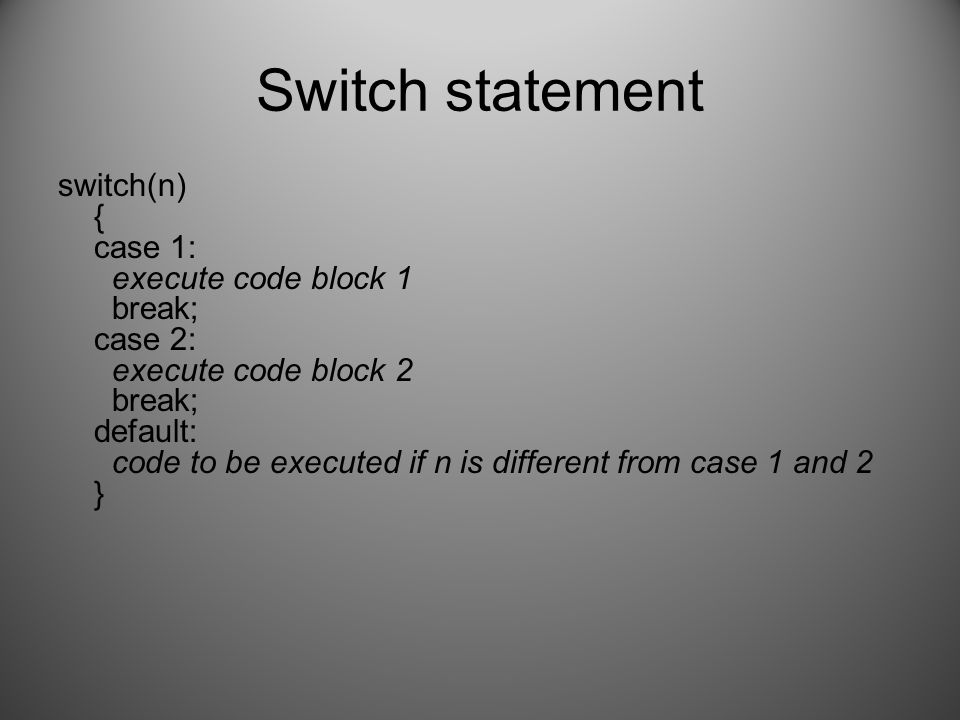 Switch statement switch(n) { case 1: execute code block 1 break; case 2: execute code block 2 break; default: code to be executed if n is different from case 1 and 2 }