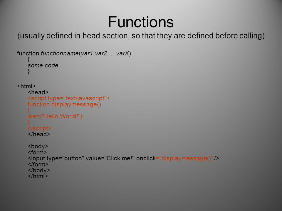 Functions (usually defined in head section, so that they are defined before calling) function functionname(var1,var2,...,varX) { some code } function displaymessage() { alert( Hello World! ); }