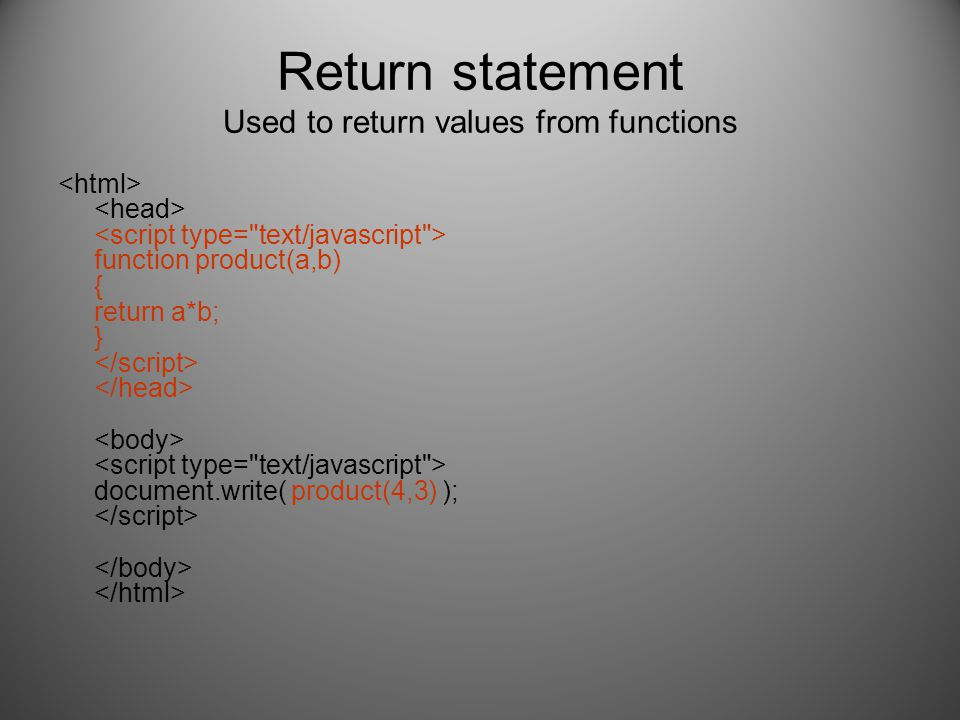 Return statement Used to return values from functions function product(a,b) { return a*b; } document.write( product(4,3) );