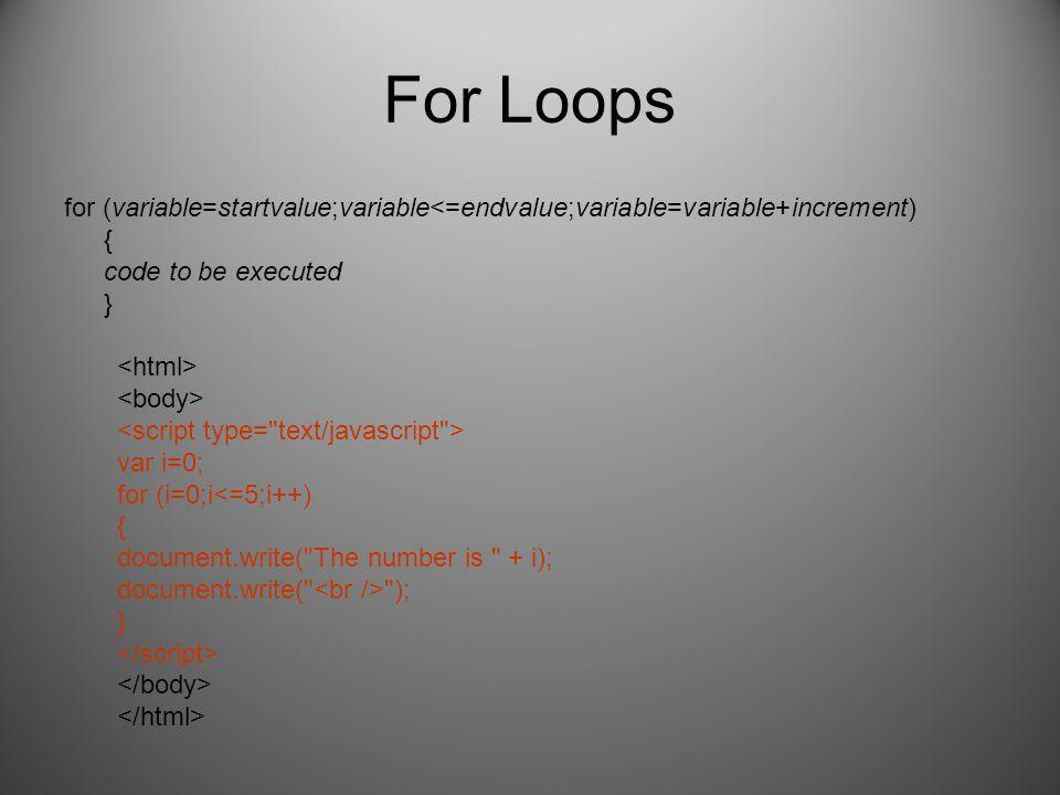 For Loops for (variable=startvalue;variable<=endvalue;variable=variable+increment) { code to be executed } var i=0; for (i=0;i ); }