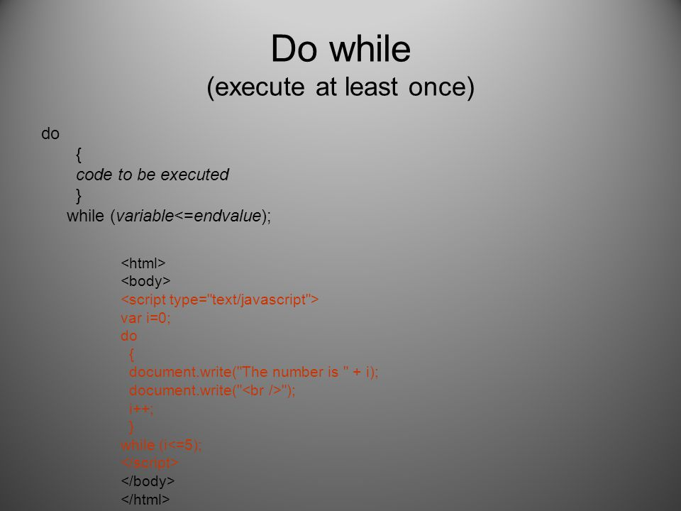Do while (execute at least once) do { code to be executed } while (variable<=endvalue); var i=0; do { document.write(