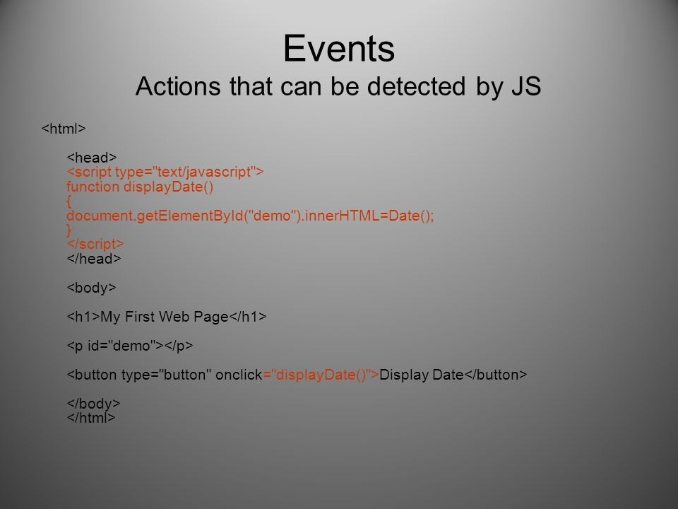 Events Actions that can be detected by JS function displayDate() { document.getElementById( demo ).innerHTML=Date(); } My First Web Page Display Date