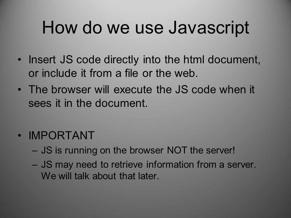 How do we use Javascript Insert JS code directly into the html document, or include it from a file or the web.