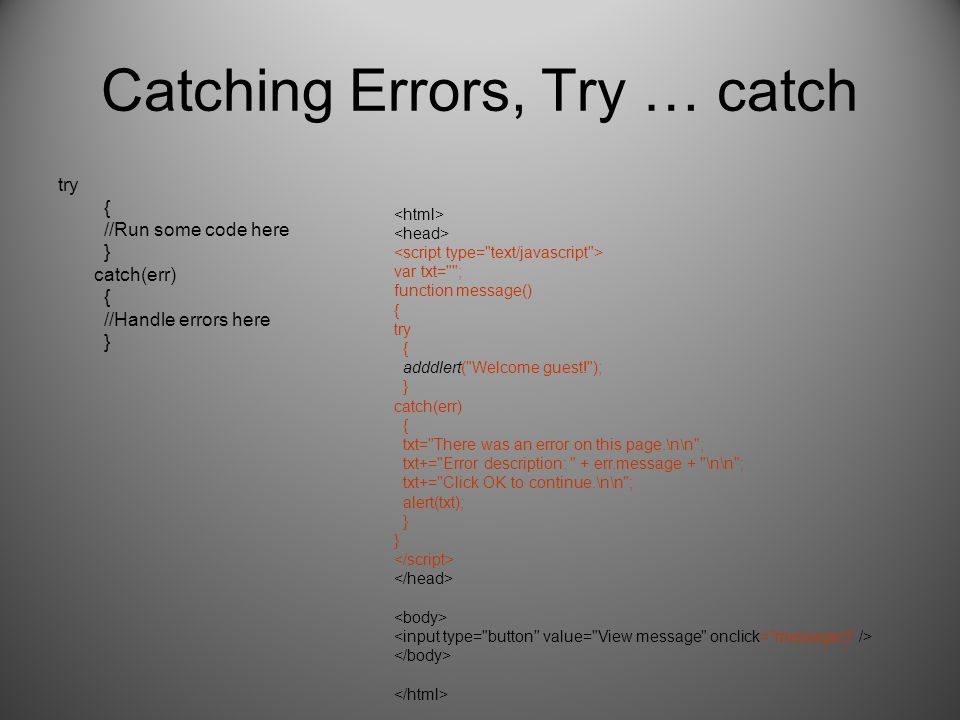 Catching Errors, Try … catch try { //Run some code here } catch(err) { //Handle errors here } var txt= ; function message() { try { adddlert( Welcome guest! ); } catch(err) { txt= There was an error on this page.\n\n ; txt+= Error description: + err.message + \n\n ; txt+= Click OK to continue.\n\n ; alert(txt); } }