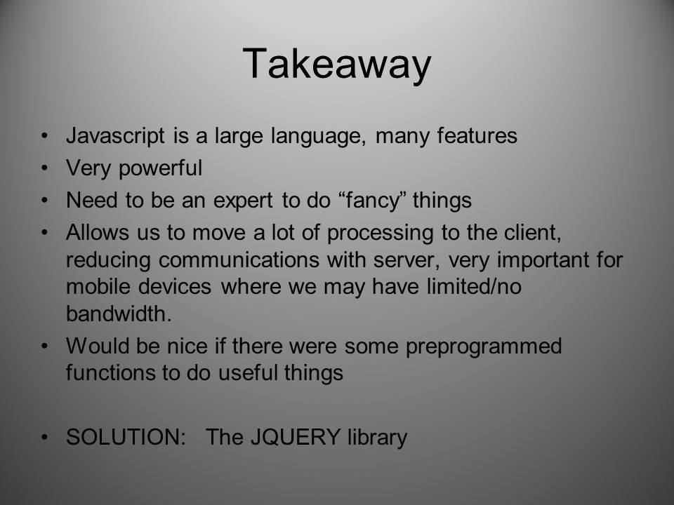 """Takeaway Javascript is a large language, many features Very powerful Need to be an expert to do """"fancy"""" things Allows us to move a lot of processing t"""