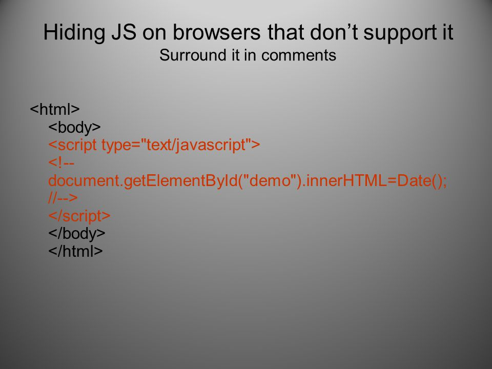 Hiding JS on browsers that don't support it Surround it in comments