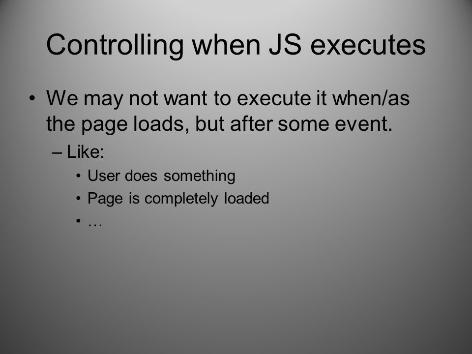 Controlling when JS executes We may not want to execute it when/as the page loads, but after some event.