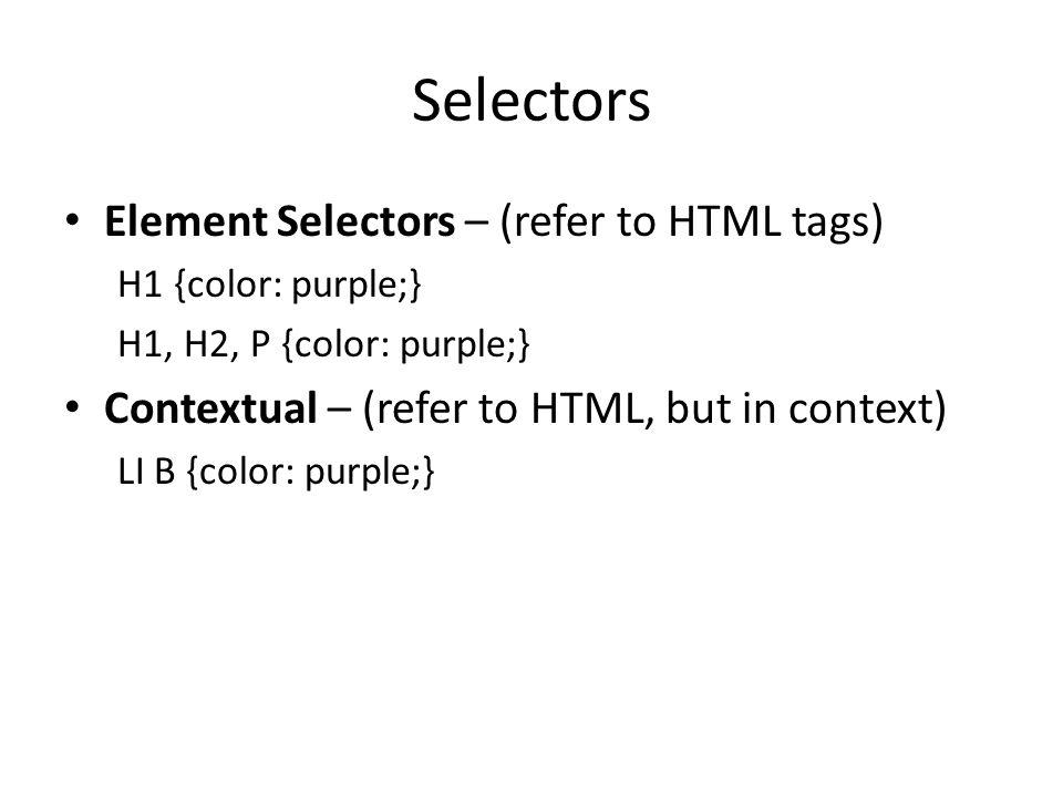 Selectors Element Selectors – (refer to HTML tags) H1 {color: purple;} H1, H2, P {color: purple;} Contextual – (refer to HTML, but in context) LI B {c