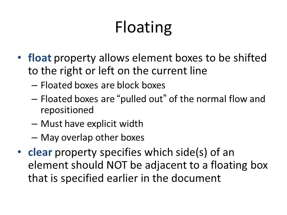 Floating float property allows element boxes to be shifted to the right or left on the current line – Floated boxes are block boxes – Floated boxes are pulled out of the normal flow and repositioned – Must have explicit width – May overlap other boxes clear property specifies which side(s) of an element should NOT be adjacent to a floating box that is specified earlier in the document