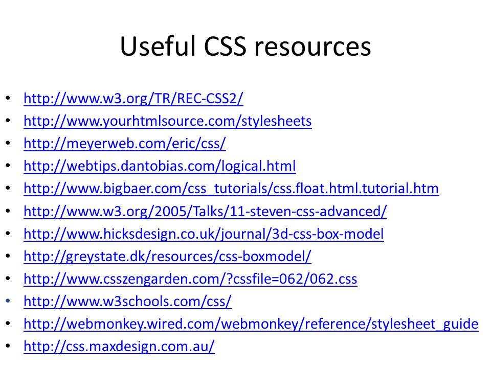 Useful CSS resources http://www.w3.org/TR/REC-CSS2/ http://www.yourhtmlsource.com/stylesheets http://meyerweb.com/eric/css/ http://webtips.dantobias.c