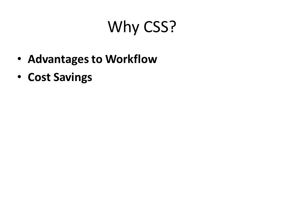 Advantages of CSS Workflow – Faster downloads – Streamlined site maintenance – Global control of design attributes – Precise control (Advanced) Positioning Fluid layouts