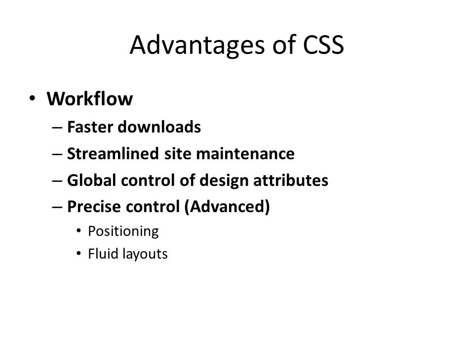Advantages of CSS - Cost Savings Cost Savings – Reduced Bandwidth Costs One style sheet called and cached – Higher Search Engine Rankings Cleaner code is easier for search engines to index Greater density of indexable content