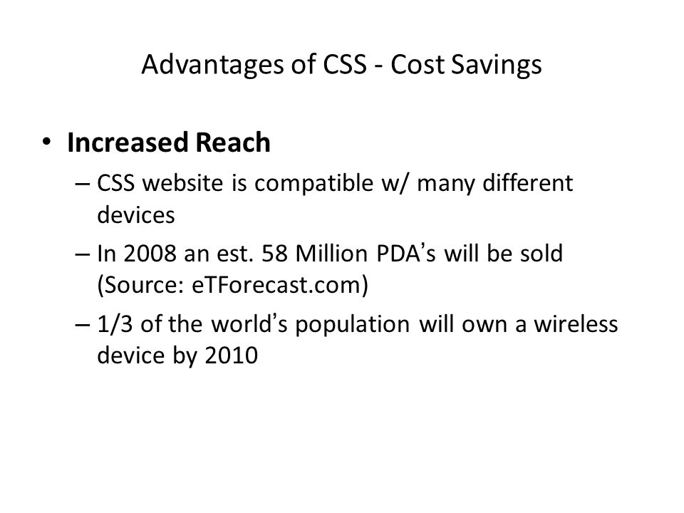 Advantages of CSS - Cost Savings Increased Reach – CSS website is compatible w/ many different devices – In 2008 an est.