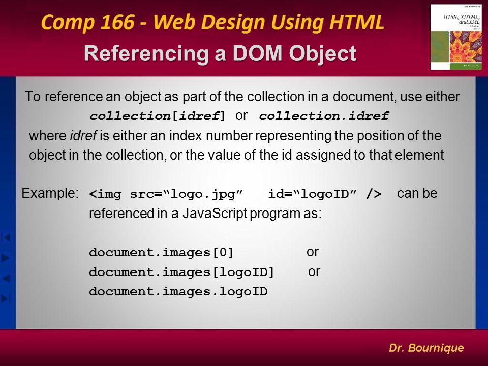 Referencing a DOM Object Referencing a DOM Object 5 To reference an object as part of the collection in a document, use either collection[idref] or collection.idref where idref is either an index number representing the position of the object in the collection, or the value of the id assigned to that element Example: can be referenced in a JavaScript program as: document.images[0] or document.images[logoID] or document.images.logoID