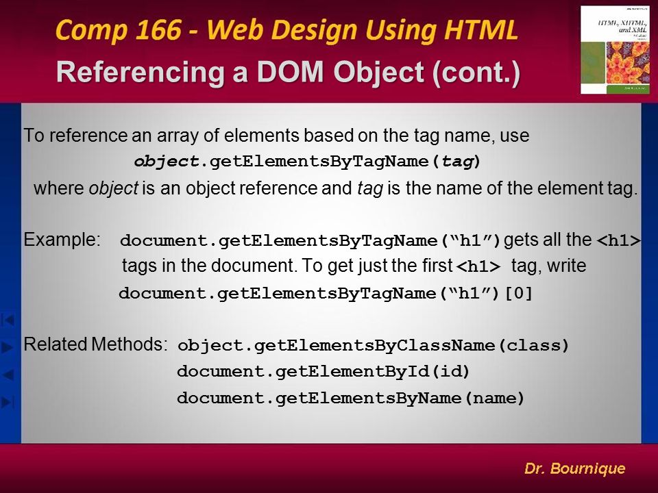 Referencing a DOM Object (cont.) 6 To reference an array of elements based on the tag name, use object.getElementsByTagName(tag) where object is an object reference and tag is the name of the element tag.