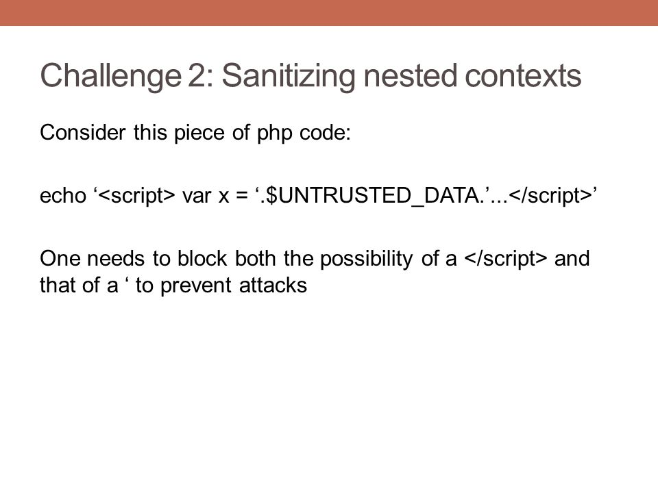 Challenge 2: Sanitizing nested contexts Consider this piece of php code: echo ' var x = '.$UNTRUSTED_DATA.'... ' One needs to block both the possibili